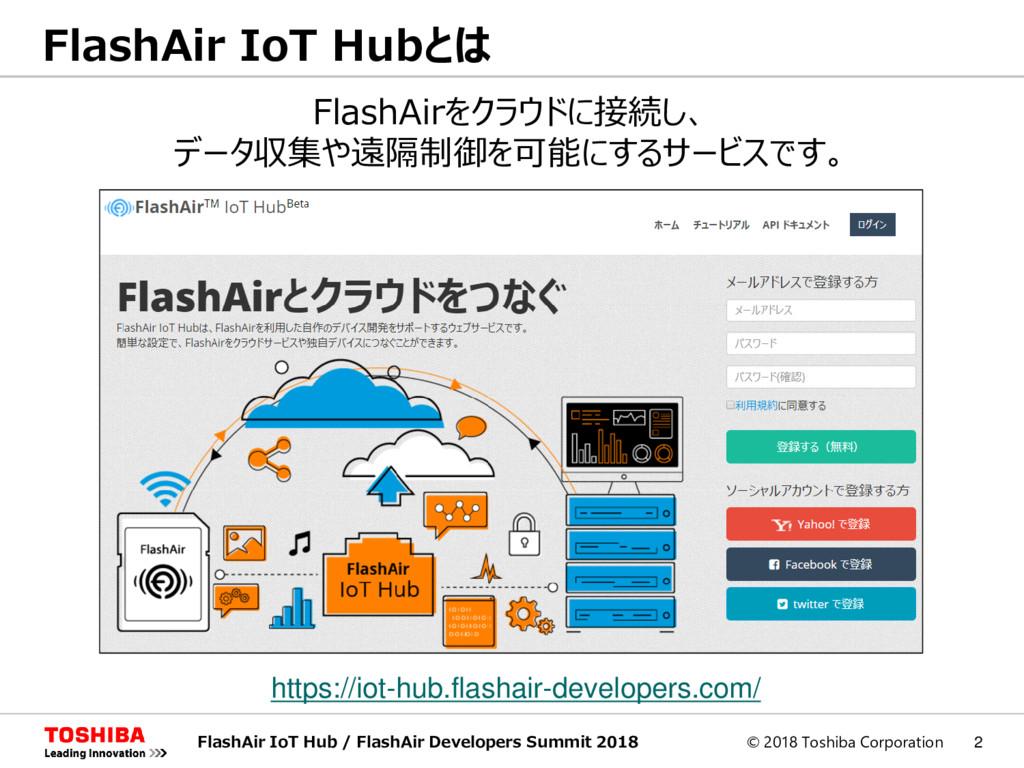 © 2018 Toshiba Corporation 2 FlashAir IoT Hubとは...