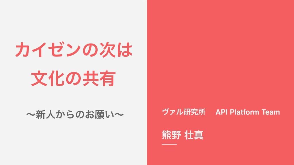 ΧΠθϯͷ จԽͷڞ༗ ʙ৽ਓ͔Βͷ͓ئ͍ʙ ϰΝϧݚڀॴ API Platform Te...