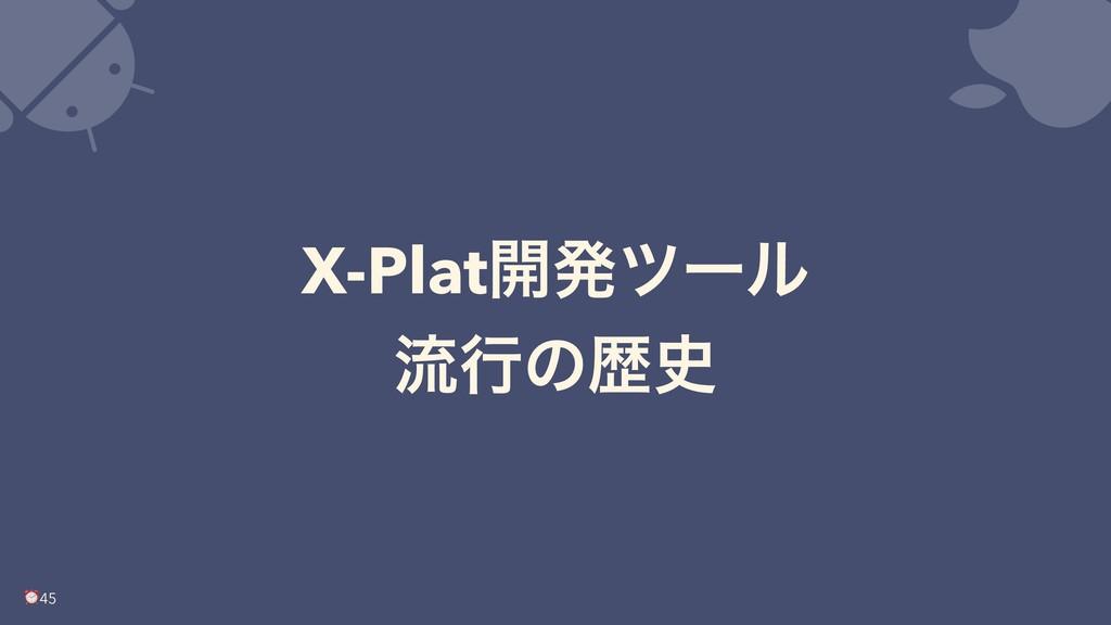 X-Plat։ൃπʔϧ ྲྀߦͷྺ ⏰45