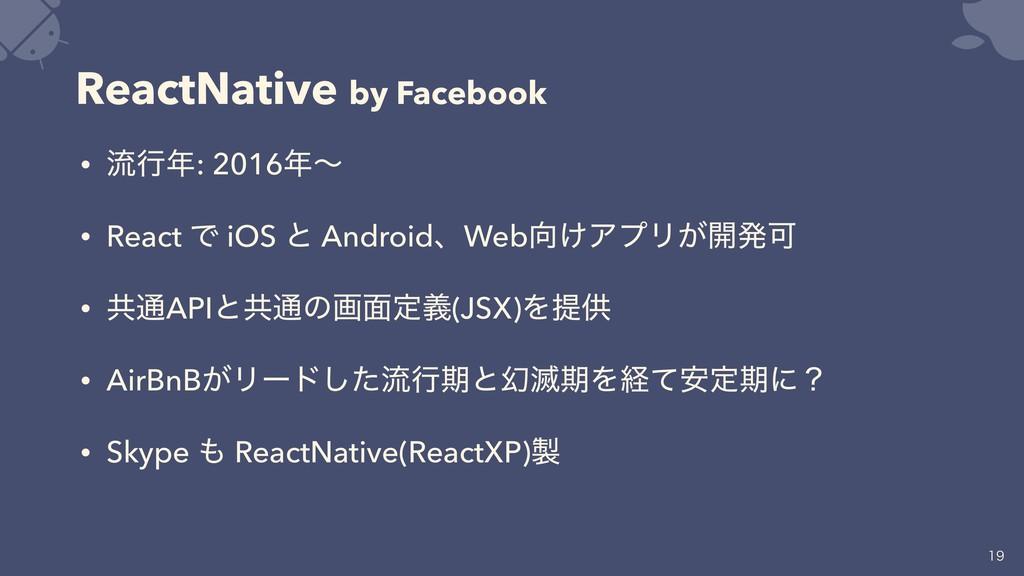 ReactNative by Facebook • ྲྀߦ: 2016ʙ • React Ͱ...