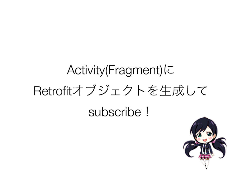Activity(Fragment)ʹ RetrofitΦϒδΣΫτΛੜ੒ͯ͠ subscrib...