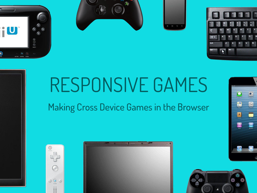 RESPONSIVE GAMES Making Cross Device Games in t...