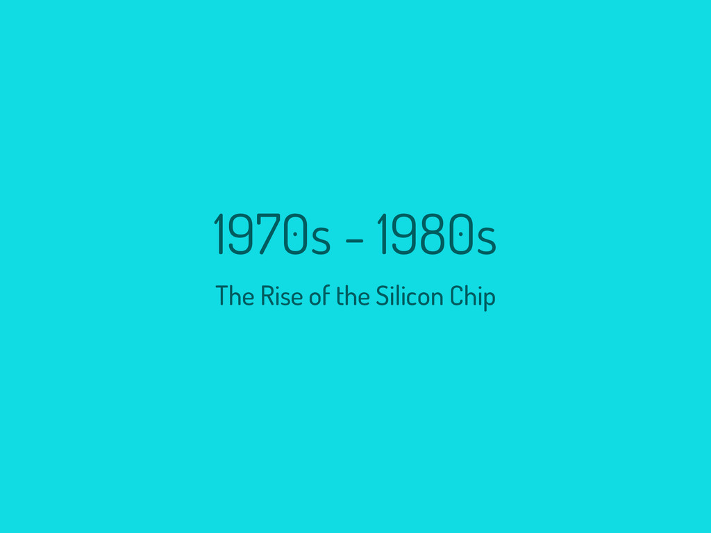 1970s - 1980s The Rise of the Silicon Chip