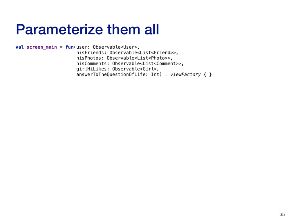 Parameterize them all 35 val screen_main = fun(...