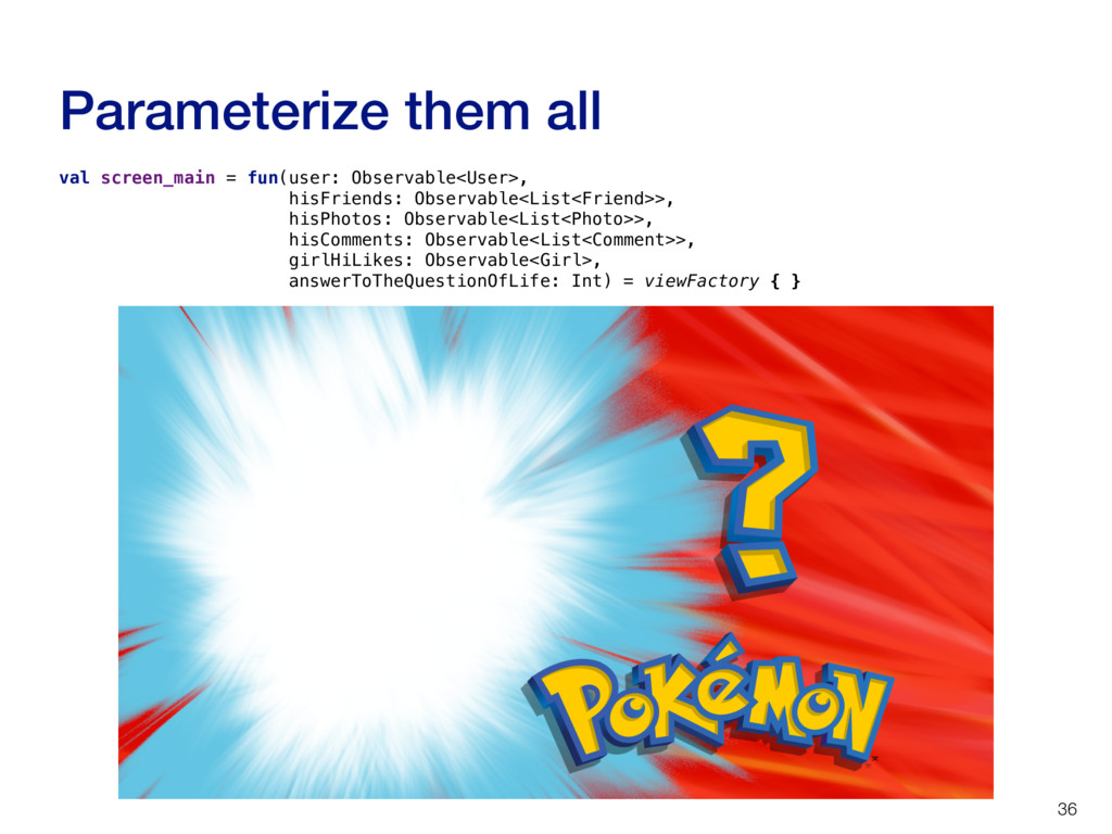 Parameterize them all 36 val screen_main = fun(...