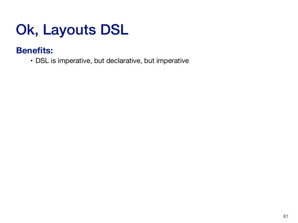 Ok, Layouts DSL 61 • DSL is imperative, but dec...