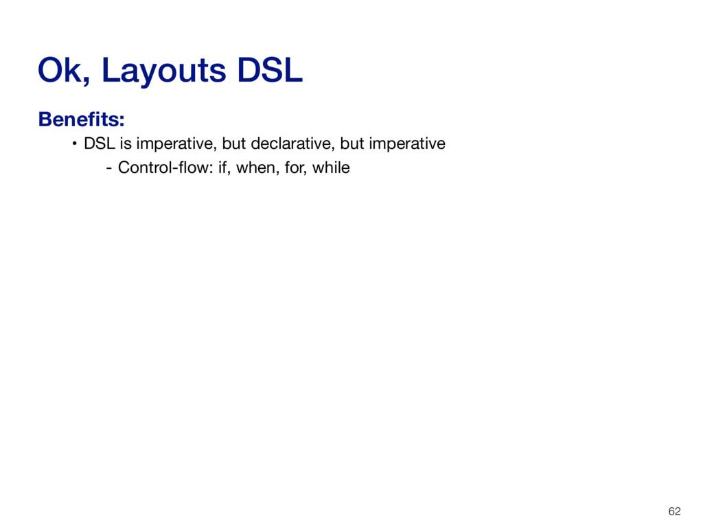 Ok, Layouts DSL 62 • DSL is imperative, but dec...