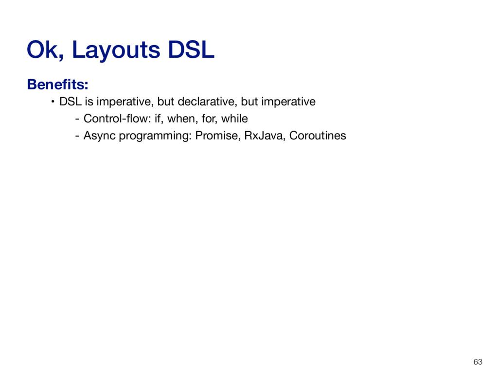 Ok, Layouts DSL 63 • DSL is imperative, but dec...
