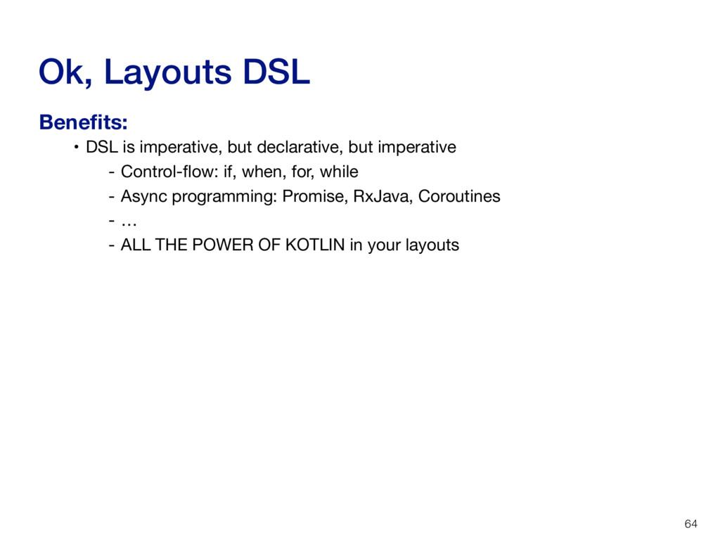Ok, Layouts DSL 64 • DSL is imperative, but dec...