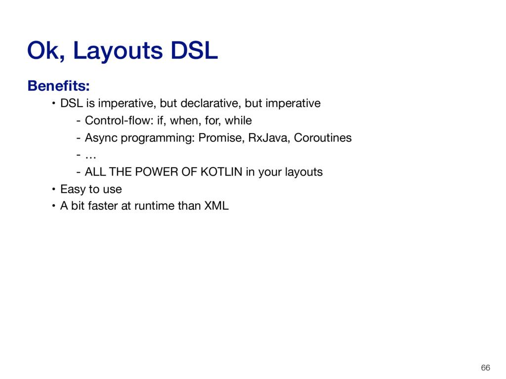 Ok, Layouts DSL 66 • DSL is imperative, but dec...