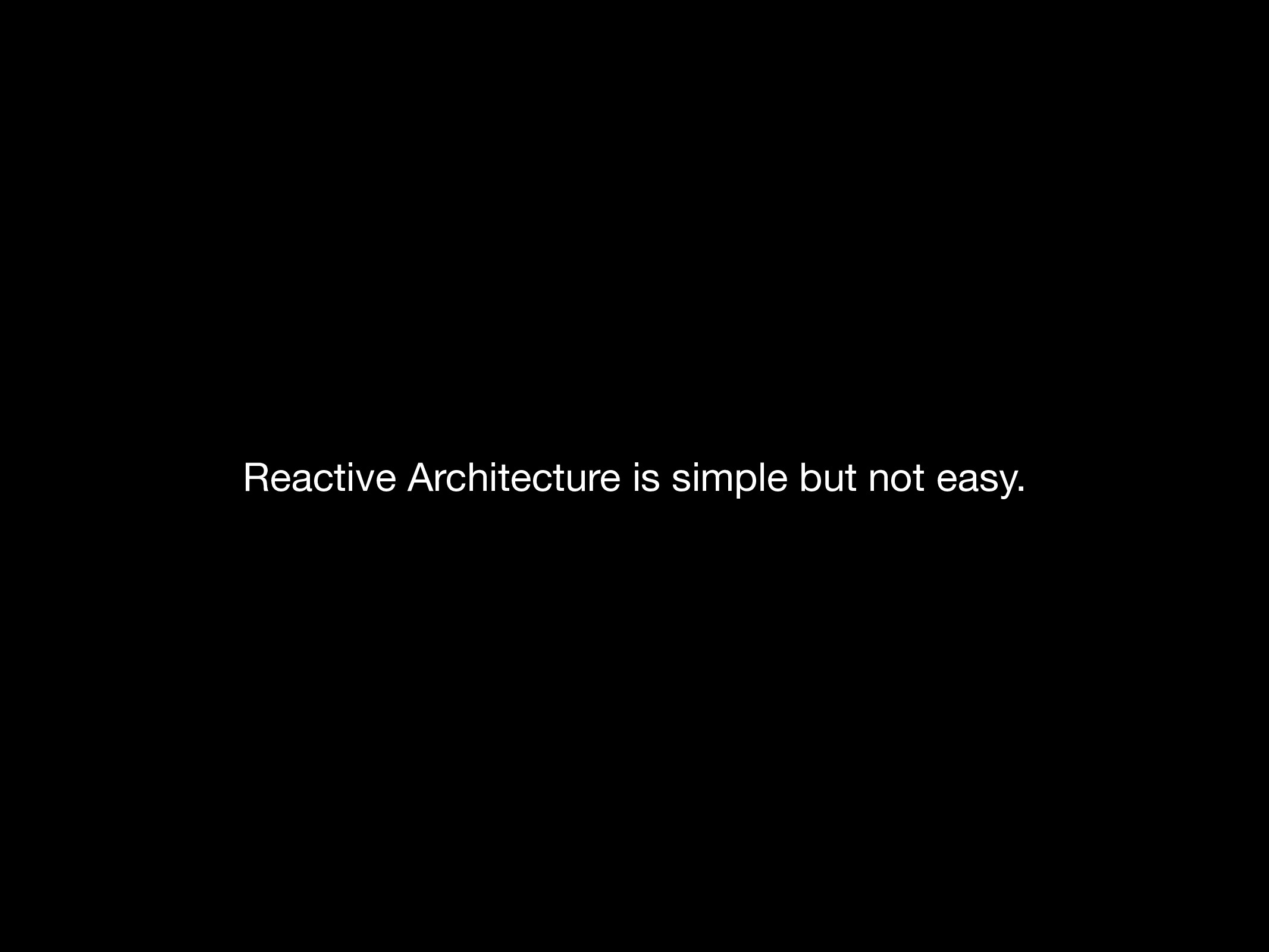Reactive Architecture is simple but not easy.