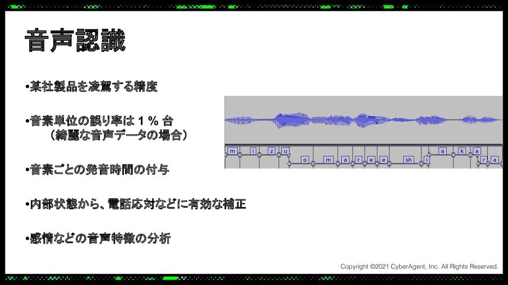 音声認識 •某社製品を凌駕する精度   •音素単位の誤り率は 1 % 台 (綺麗な音声データの...