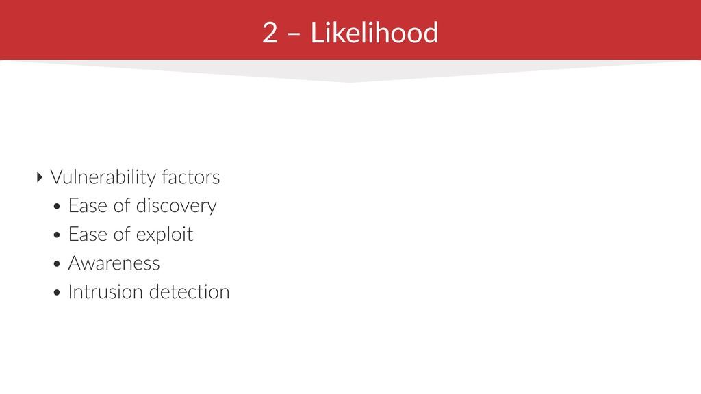 2 – Likelihood ‣ Vulnerability factors • Ease o...