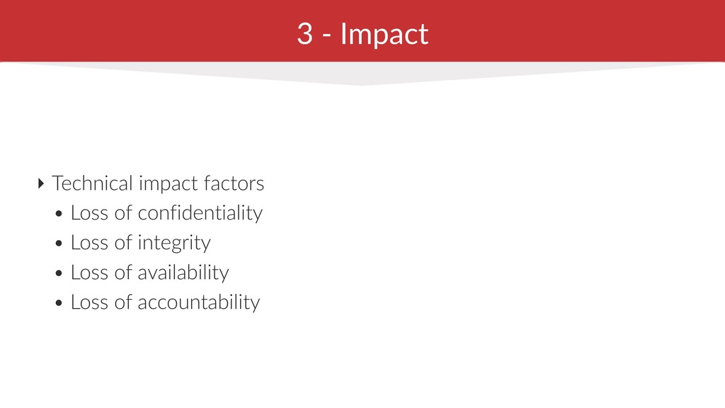 3 - Impact ‣ Technical impact factors • Loss of...