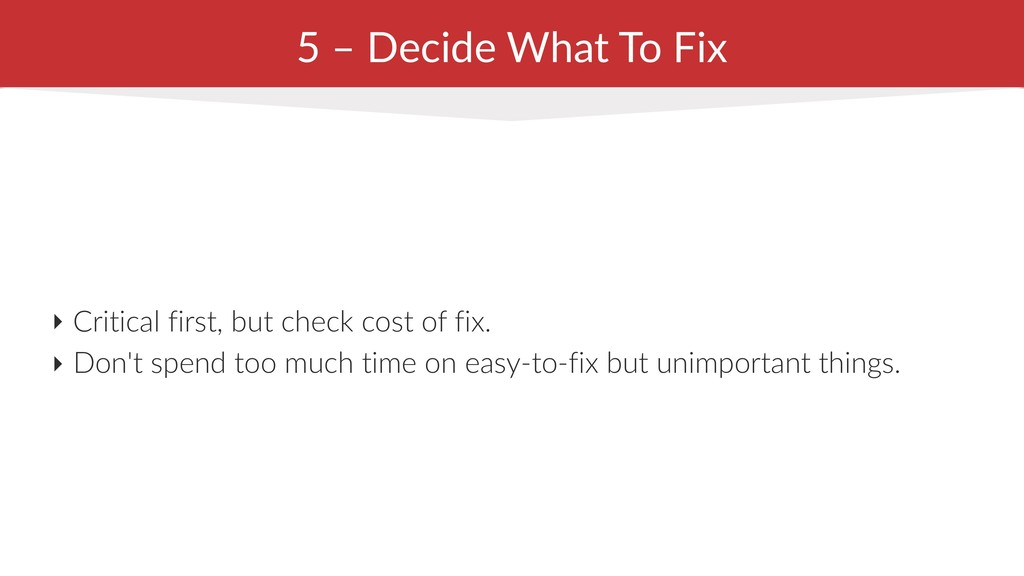 5 – Decide What To Fix ‣ Critical first, but ch...