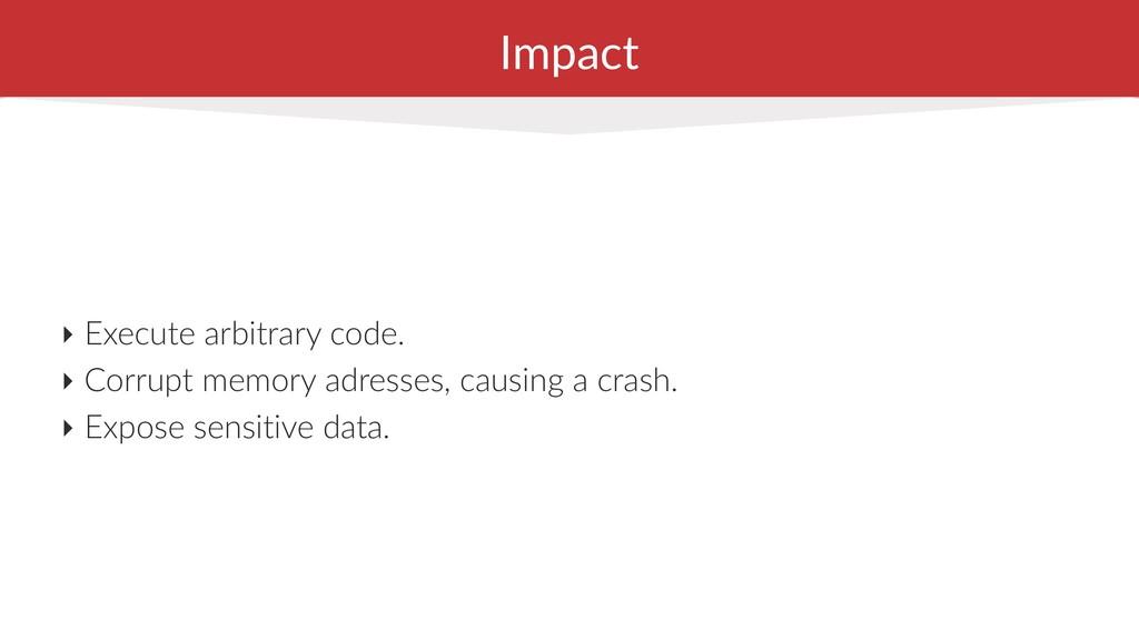 Impact ‣ Execute arbitrary code. ‣ Corrupt memo...