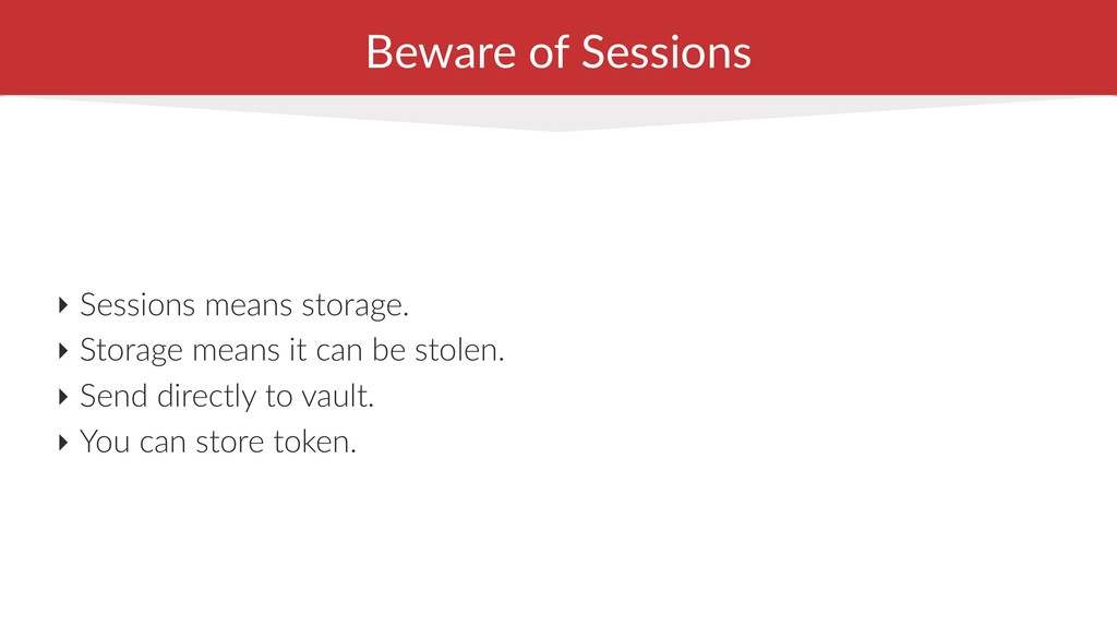 Beware of Sessions ‣ Sessions means storage. ‣ ...