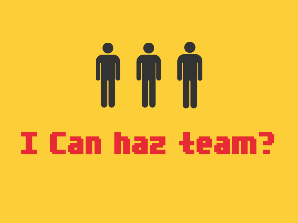 I Can haz team?