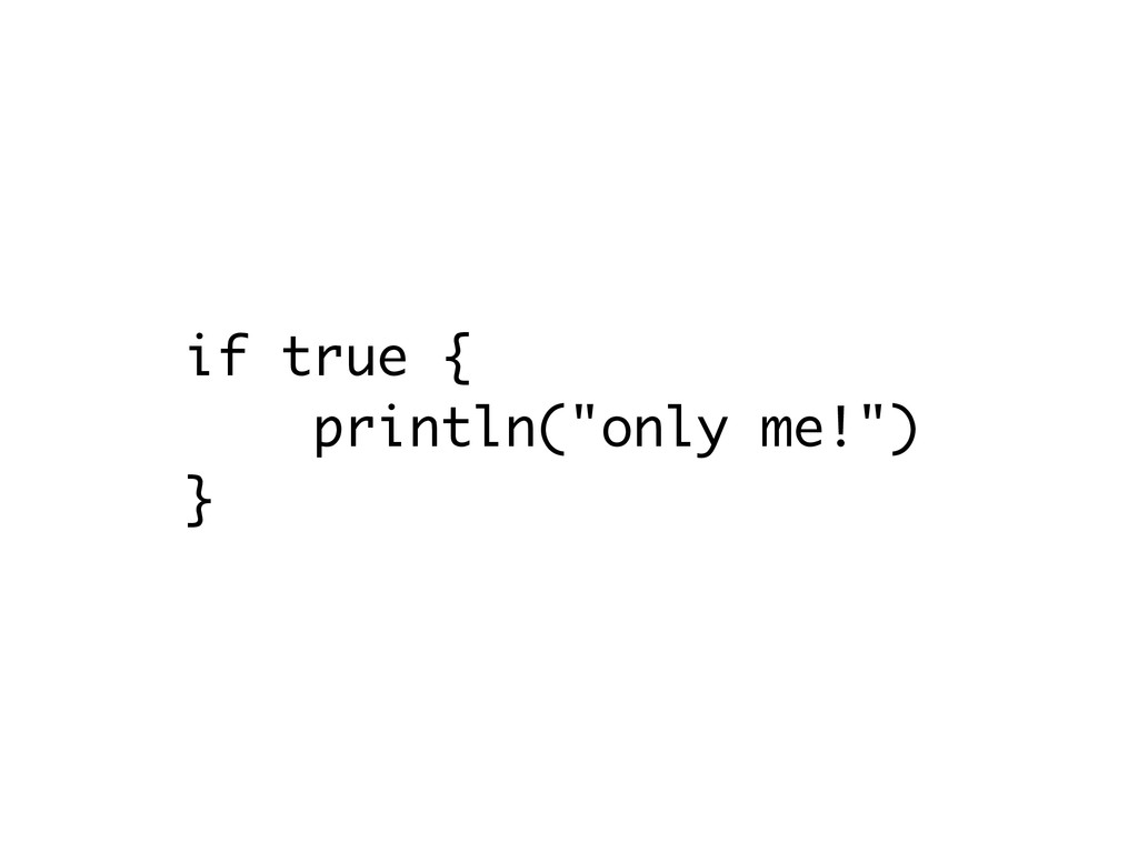 """if true { println(""""only me!"""") }"""