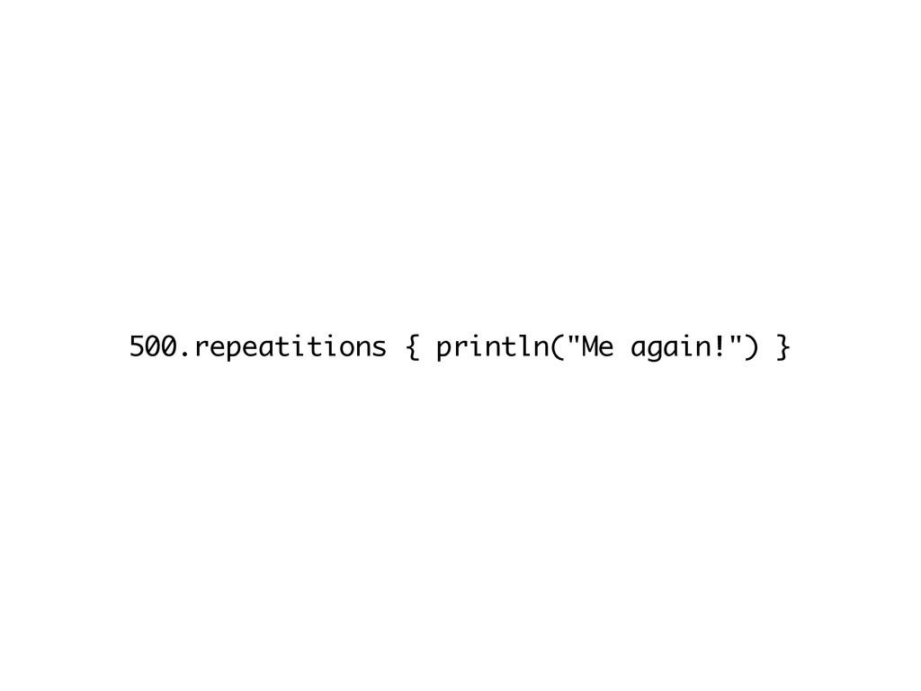 """500.repeatitions { println(""""Me again!"""") }"""
