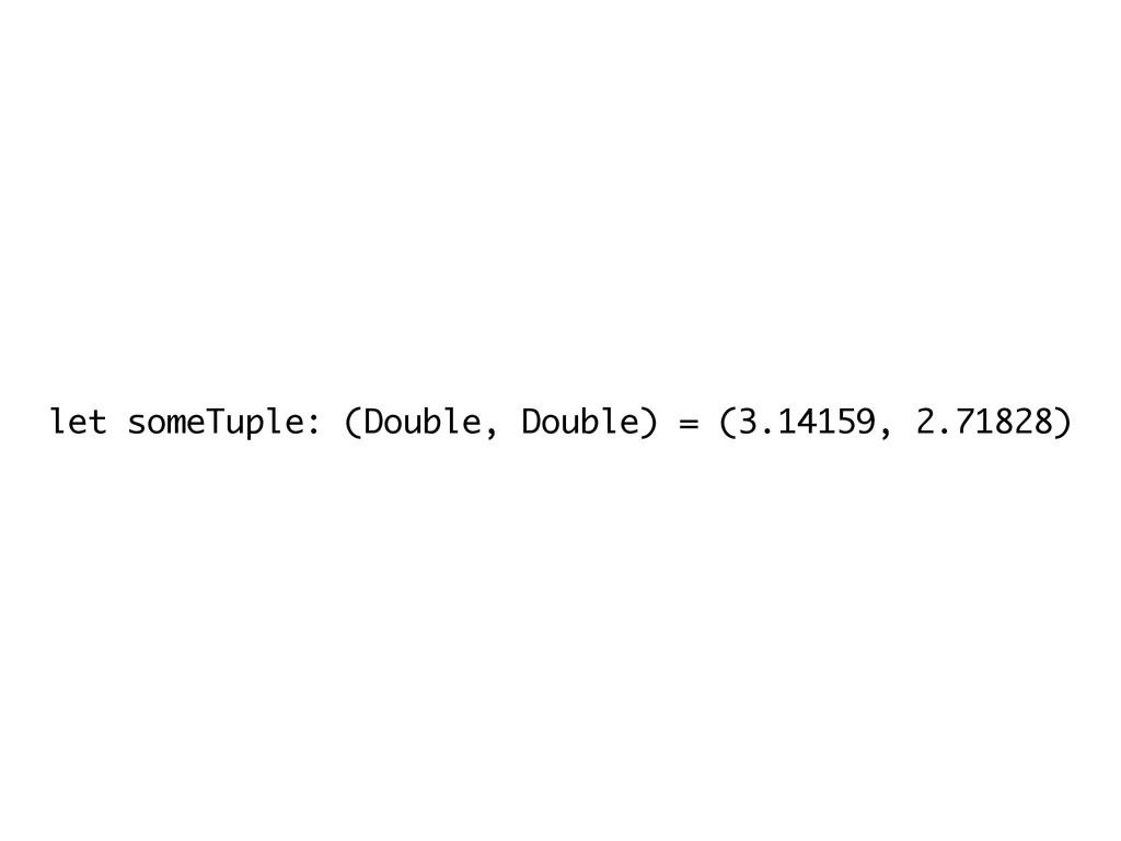 let someTuple: (Double, Double) = (3.14159, 2.7...