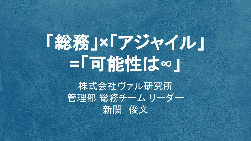 「総務」×「アジャイル」 =「可能性は∞」 株式会社ヴァル研究所 管理部 総務チーム リーダー...