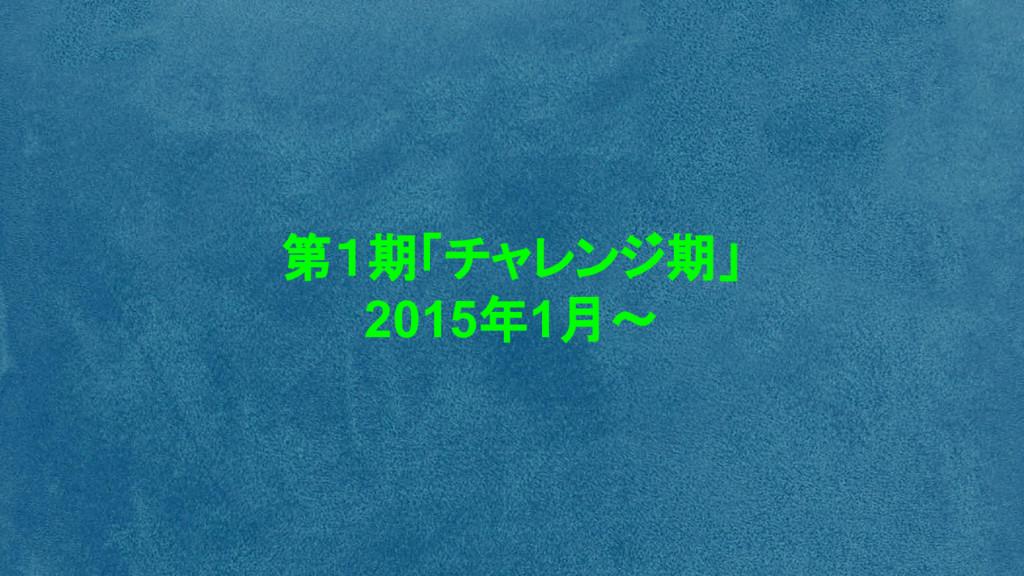第1期「チャレンジ期」 2015年1月~