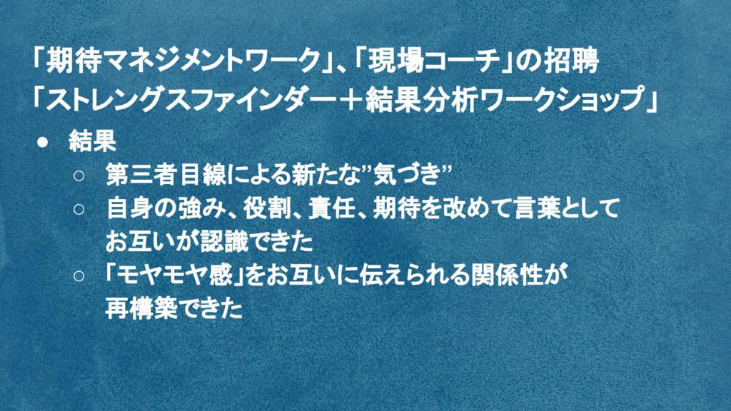 """● 結果 ○ 第三者目線による新たな""""気づき"""" ○ 自身の強み、役割、責任、期待を改めて言葉と..."""