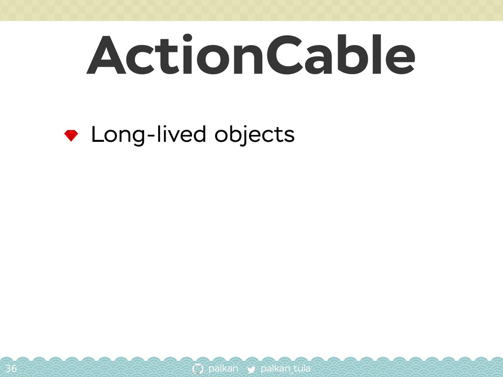 palkan_tula palkan ActionCable 36 Long-lived ob...
