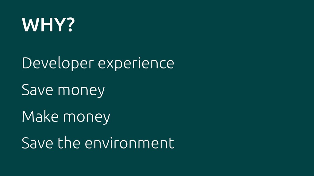 WHY? Developer experience Save money Make money...