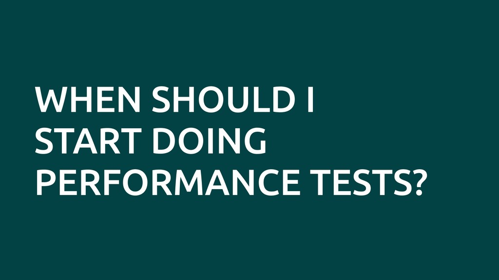WHEN SHOULD I START DOING PERFORMANCE TESTS?