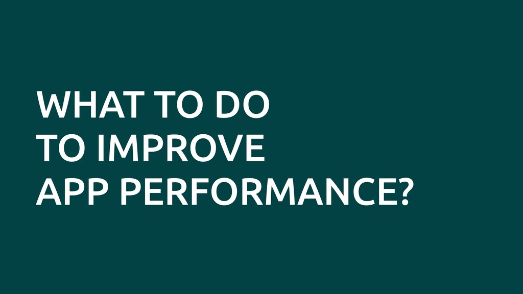 WHAT TO DO TO IMPROVE APP PERFORMANCE?