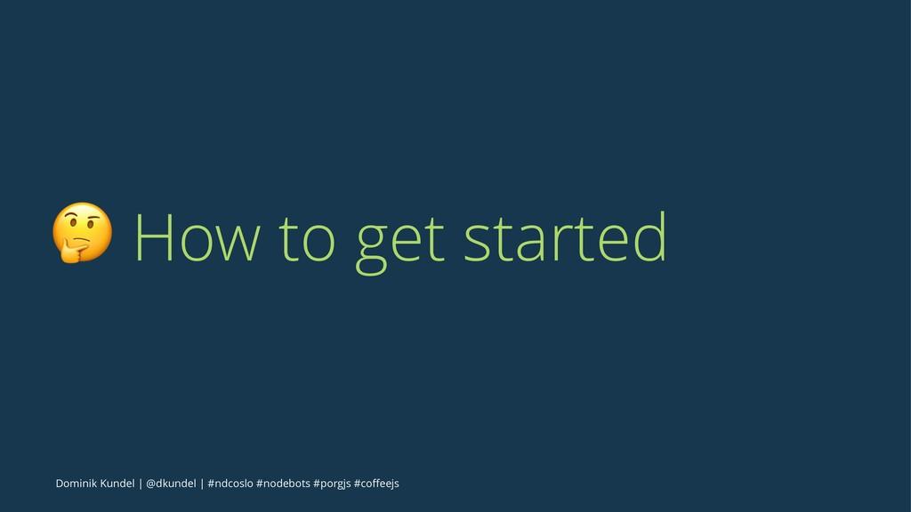 ! How to get started Dominik Kundel | @dkundel ...