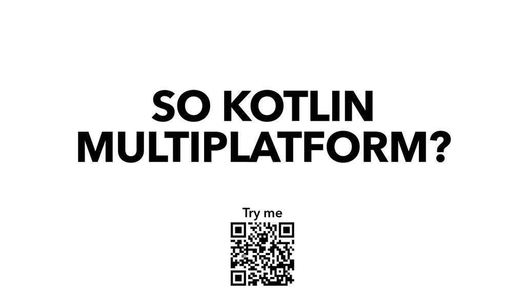 SO KOTLIN MULTIPLATFORM? Try me
