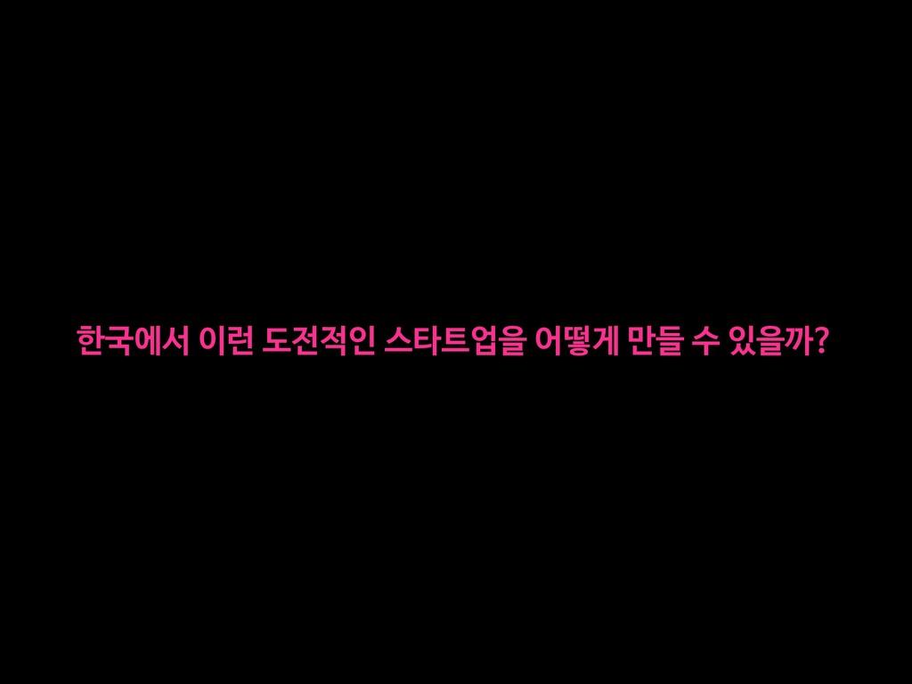 한국에서 이런 도전적인 스타트업을 어떻게 만들 수 있을까?