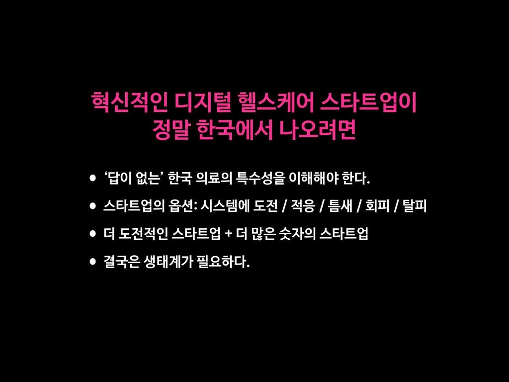 •'답이 없는' 한국 의료의 특수성을 이해해야 한다.  •스타트업의 옵션: 시스템에 ...