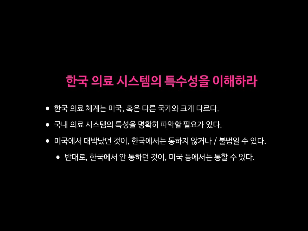 한국 의료 시스템의 특수성을 이해하라 •한국 의료 체계는 미국, 혹은 다른 국가와 크...