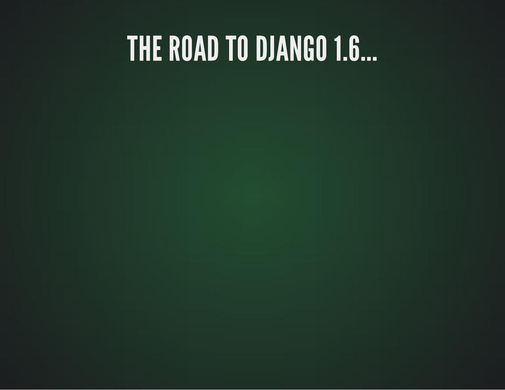 THE ROAD TO DJANGO 1.6... THE ROAD TO DJANGO 1....