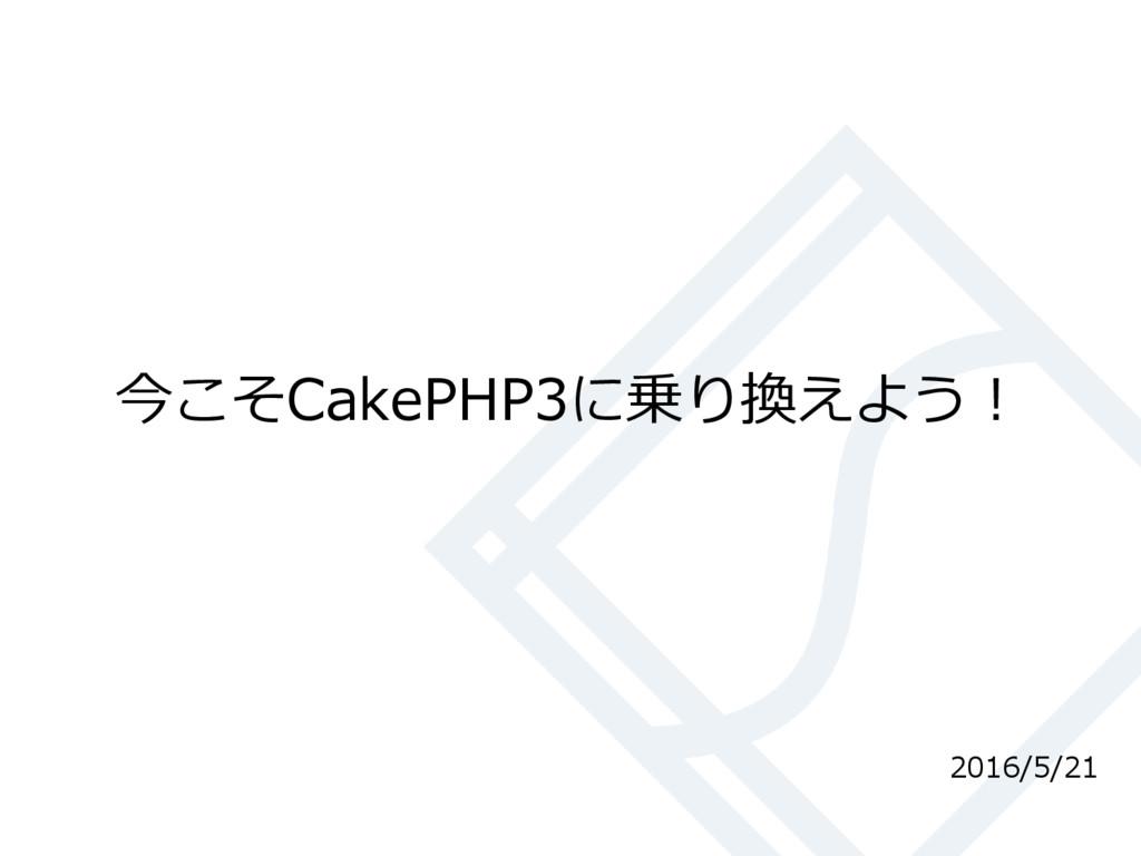 今こそCakePHP3に乗り換えよう! 2016/5/21