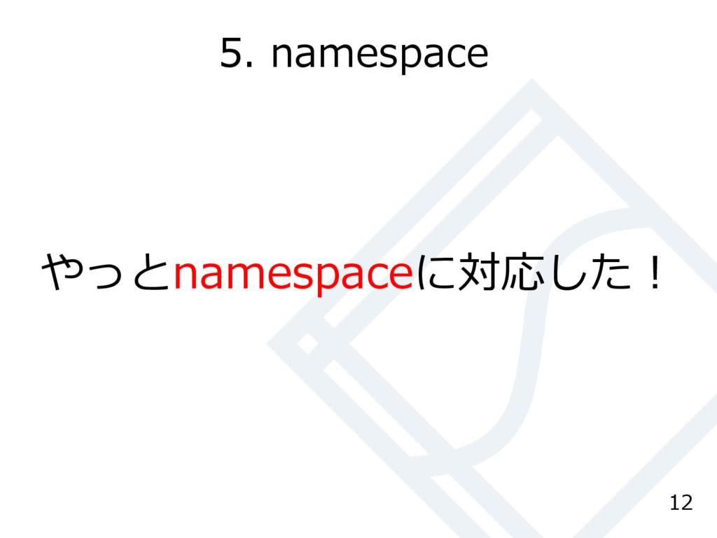 5. namespace やっとnamespaceに対応した! 12