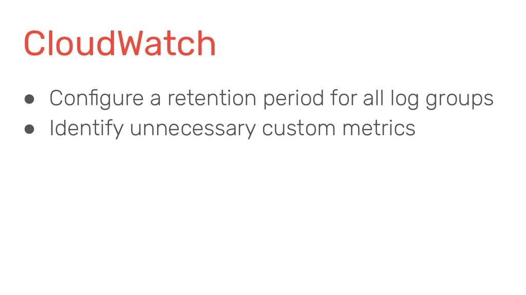 CloudWatch ● Configure a retention period for al...