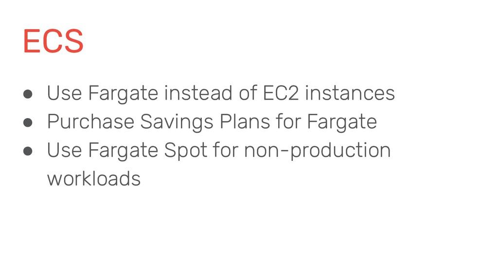 ECS ● Use Fargate instead of EC2 instances ● Pu...