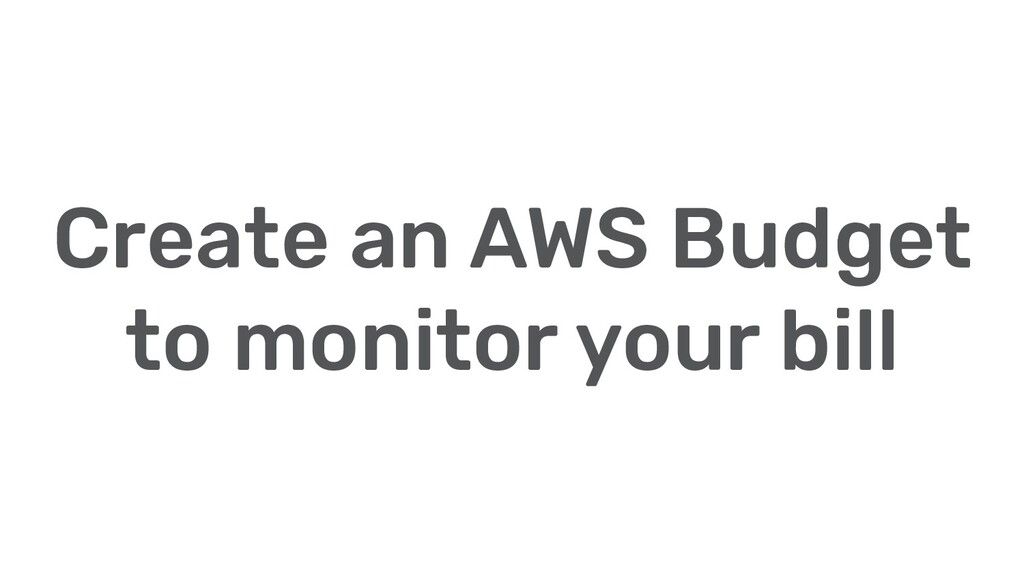 Create an AWS Budget to monitor your bill