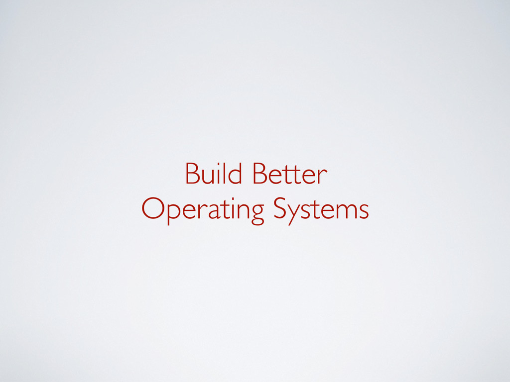Build Better Operating Systems