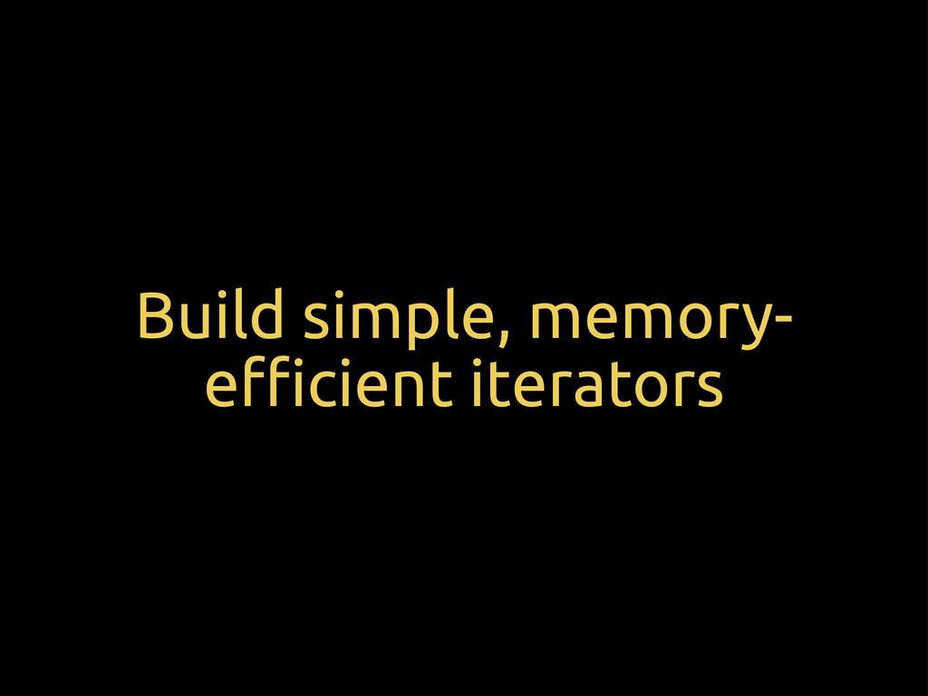 Build simple, memory- e$cient iterators