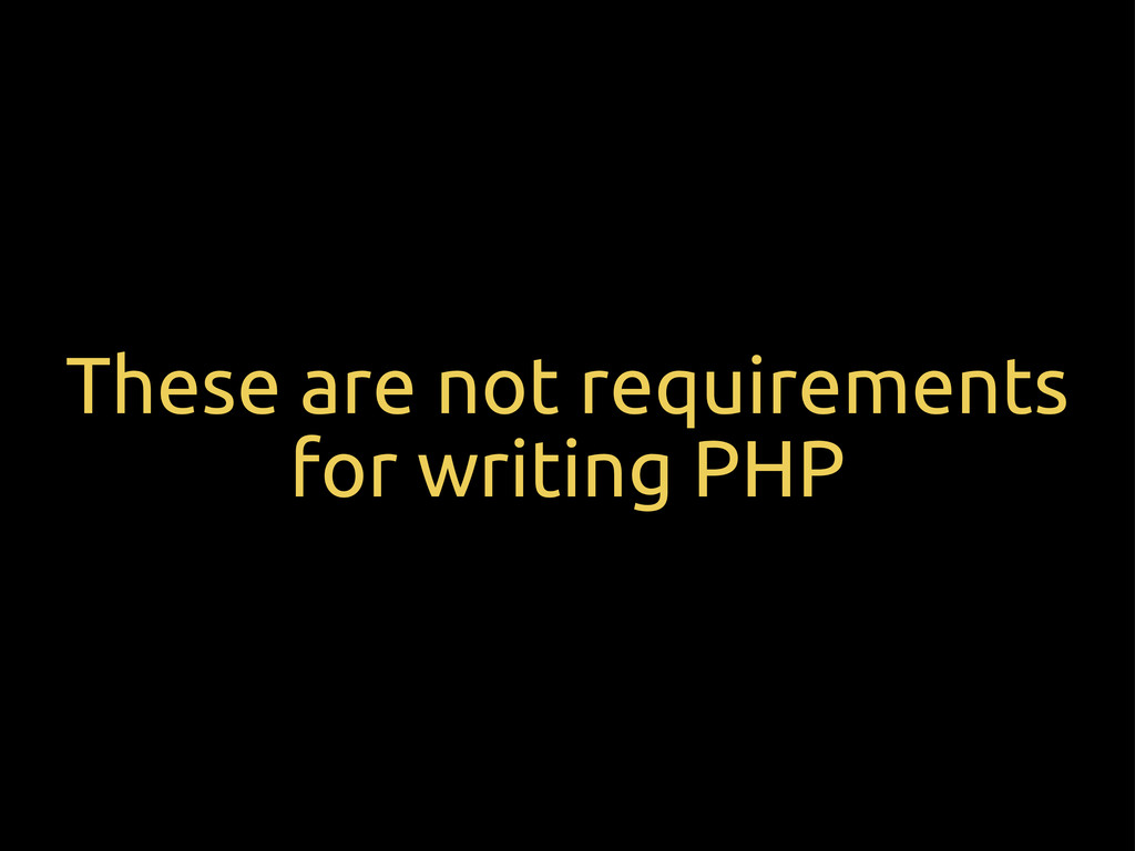 These are not requirements for writing PHP