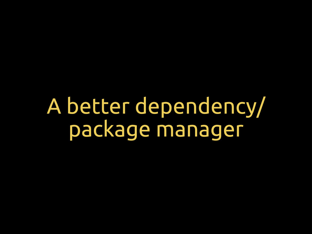 A better dependency/ package manager
