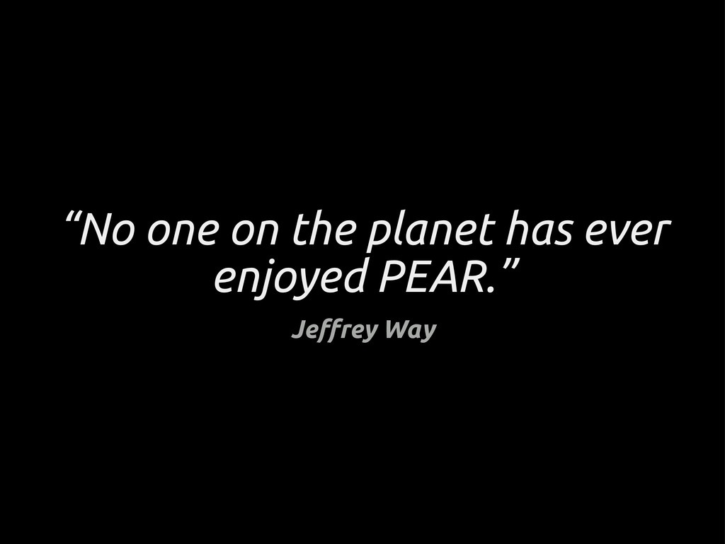 """""""No one on the planet has ever enjoyed PEAR."""" J..."""