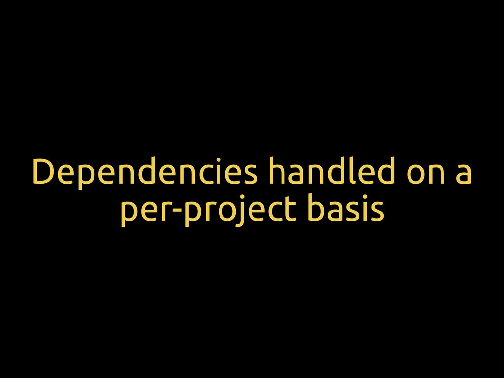 Dependencies handled on a per-project basis