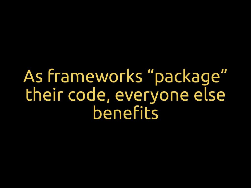 """As frameworks """"package"""" their code, everyone el..."""